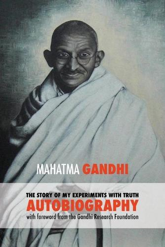 The Story of My Experiments with Truth - Mahatma Gandhi's Unabridged Autobiography: Foreword by the Gandhi Research Foundation (Paperback)
