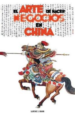 El Arte de Hacer Negocios En China: Una Gu a Pr ctica de la Etiqueta de Los Negocios Y Estrategias Utilizada Por Los Ejecutivos Y Funcionarios Chinos (Paperback)