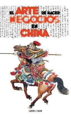 El Arte de Hacer Negocios En China: Una Gu a Pr ctica de la Etiqueta de Los Negocios Y Estrategias Utilizada Por Los Ejecutivos Y Funcionarios Chinos (Hardback)