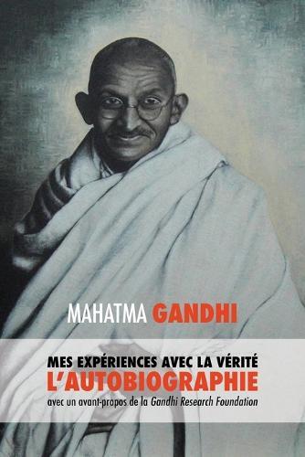 L'Histoire de Mes Exp riences Avec La V rit: L'Autobiographie de Mahatma Gandhi Avec Une Introduction de la Gandhi Research Foundation (Paperback)