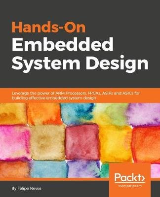 Hands-On Embedded System Design: Leverage the power of ARM Processors,  FPGAs, ASIPs and ASICs for building effective embedded system design