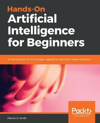 Hands-On Artificial Intelligence for Beginners: An introduction to AI concepts, algorithms, and their implementation (Paperback)