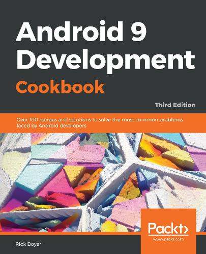 Android 9 Development Cookbook: Over 100 recipes and solutions to solve the most common problems faced by Android developers, 3rd Edition (Paperback)