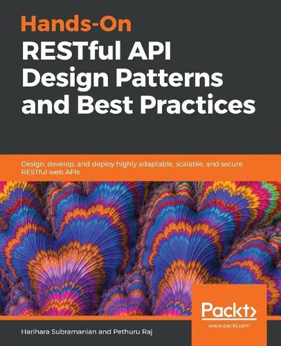Hands-On RESTful API Design Patterns and Best Practices: Design, develop, and deploy highly adaptable, scalable, and secure RESTful web APIs (Paperback)
