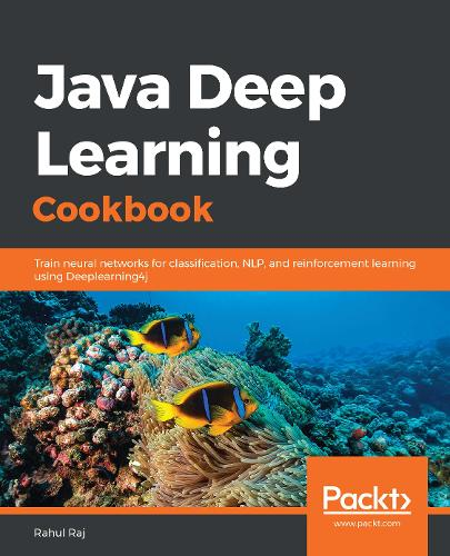Java Deep Learning Cookbook: Train neural networks for classification, NLP, and reinforcement learning using Deeplearning4j (Paperback)