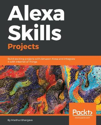 Alexa Skills Projects: Build exciting projects with Amazon Alexa and integrate it with Internet of Things (Paperback)