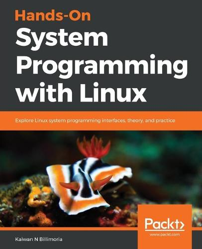 Hands-On System Programming with Linux: Explore Linux system programming interfaces, theory, and practice (Paperback)