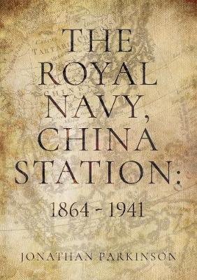 The Royal Navy, China Station: 1864 - 1941: As seen through the lives of the Commanders in Chief (Paperback)