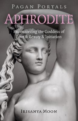 Pagan Portals - Aphrodite: Encountering the Goddess of Love & Beauty & Initiation (Paperback)