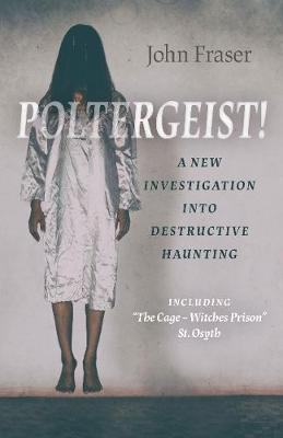 Poltergeist! A New Investigation Into Destructiv - Including `The Cage - Witches Prison` St Osyth (Paperback)