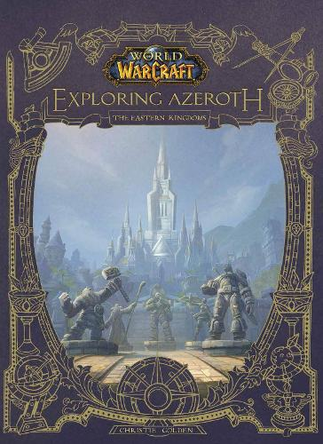 World of Warcraft: Exploring Azeroth - The Eastern Kingdoms: Exploring Azeroth - The Eastern Kingdoms (Hardback)