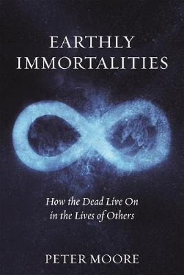 Earthly Immortalities: How the Dead Live On in the Lives of Others (Hardback)