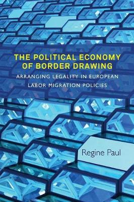The Political Economy of Border Drawing: Arranging Legality in European Labor Migration Policies (Paperback)