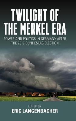 Twilight of the Merkel Era: Power and Politics in Germany after the 2017 Bundestag Election (Hardback)