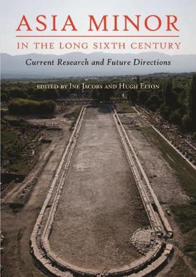 Asia Minor in the Long Sixth Century: Current Research and Future Directions (Paperback)