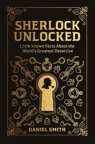 Sherlock Unlocked: Little-known Facts About the World's Greatest Detective (Hardback)