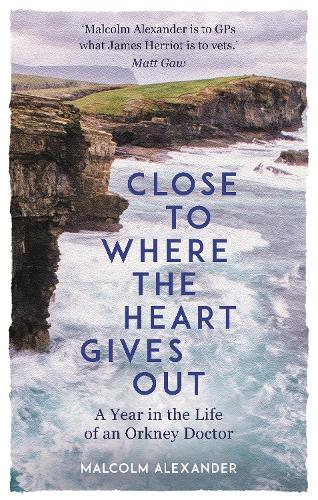 Close to Where the Heart Gives Out: A Year in the Life of an Orkney Doctor (Hardback)