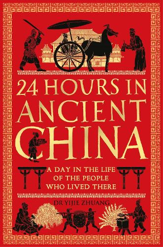 24 Hours in Ancient China: A Day in the Life of the People Who Lived There - 24 Hours in Ancient History (Hardback)