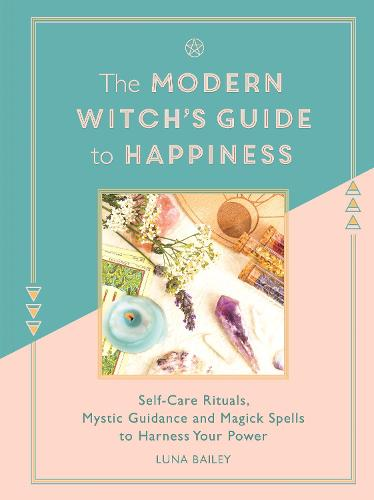 The Modern Witch's Guide to Happiness: Self-care rituals, mystic guidance and magick spells to harness your power (Hardback)