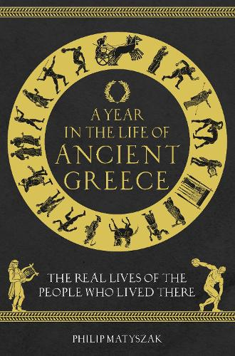 A Year in the Life of Ancient Greece: The Real Lives of the People Who Lived There (Hardback)
