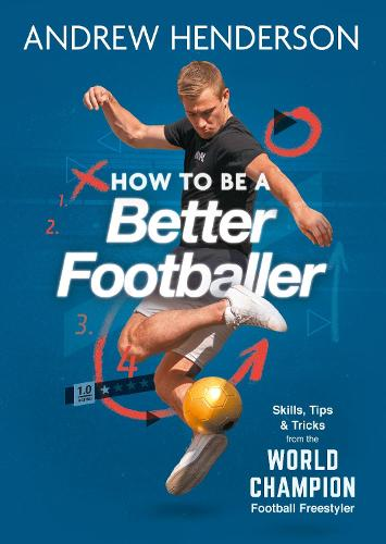 How to Be a Better Footballer: Skills, Tips and Tricks from the World Champion Football Freestyler (Paperback)