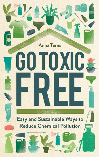 Go Toxic Free: Easy and Sustainable Ways to Reduce Chemical Pollution (Hardback)