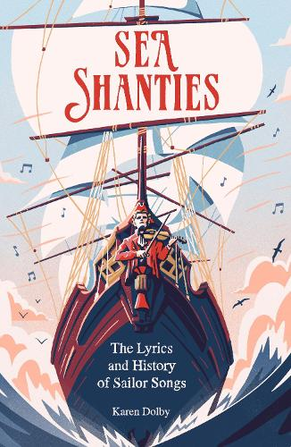 Sea Shanties: The Lyrics and History of Sailor Songs (Hardback)