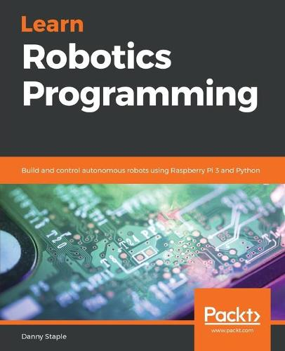 Learn Robotics Programming: Build and control autonomous robots using Raspberry Pi 3 and Python (Paperback)