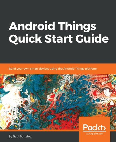 Android Things Quick Start Guide: Build your own smart devices using the Android Things platform (Paperback)