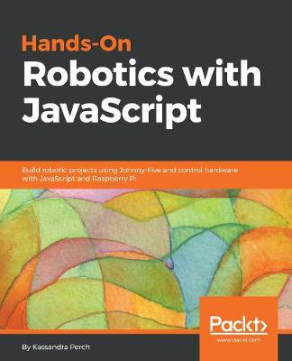 Hands-On Robotics with JavaScript: Build robotic projects using Johnny-Five and control hardware with JavaScript and Raspberry Pi (Paperback)