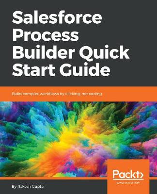 Salesforce Process Builder Quick Start Guide: Build complex workflows by clicking, not coding (Paperback)