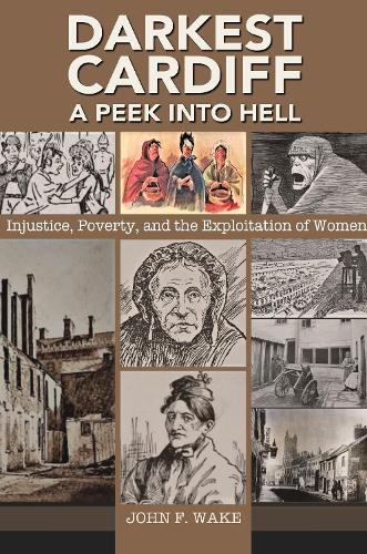 Darkest Cardiff - A Peek into Hell: Injustice, Poverty, and the Exploitation of Women - Wordcatcher History (Paperback)