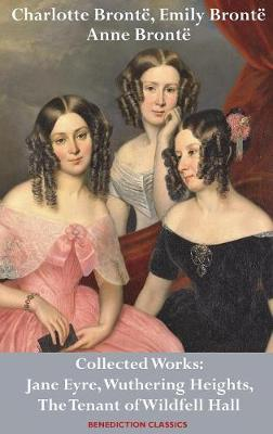 Charlotte Bronte, Emily Bronte and Anne Bronte: Collected Works: Jane Eyre, Wuthering Heights, and The Tenant of Wildfell Hall (Hardback)