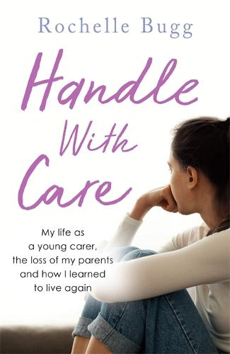 Handle with Care: My life as a young carer, the loss of my parents and how I learned to live again (Paperback)