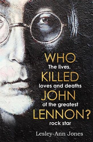 Who Killed John Lennon?: The lives, loves and deaths of the greatest rock star (Hardback)