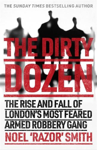 The Dirty Dozen: The real story of the rise and fall of London's most feared armed robbery gang (Paperback)