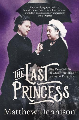 The Last Princess: The Devoted Life of Queen Victoria's Youngest Daughter (Hardback)