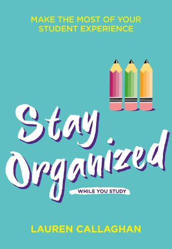 Stay Organized While You Study: Make the most of your student experience - Student Wellbeing Series (Paperback)