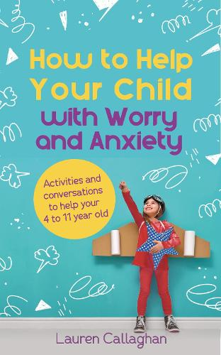How to Help Your Child with Worry and Anxiety: Activities and conversations for parents to help their 4-11-year-old (Paperback)