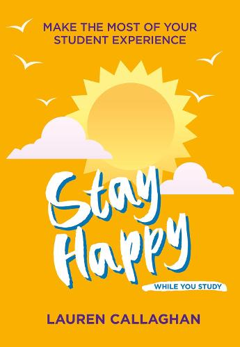 Stay Happy While You Study: Make the most of your student experience - Student Wellbeing Series (Paperback)