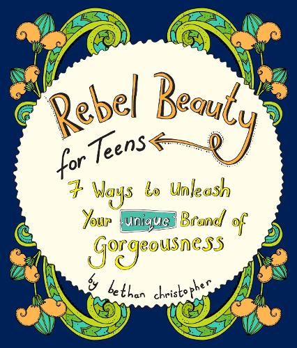 Rebel Beauty for Teens: 7 Ways to Unleash Your Unique Brand of Gorgeousness (Paperback)