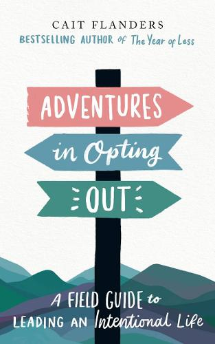 Adventures in Opting Out: A Field Guide to Leading an Intentional Life (Hardback)