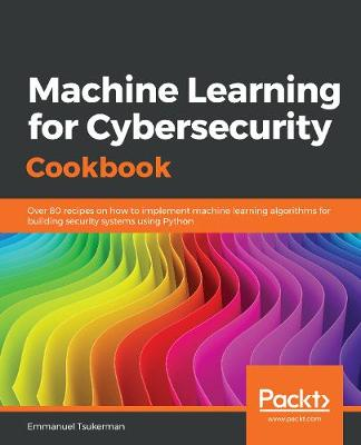 Machine Learning for Cybersecurity Cookbook: Over 80 recipes on how to implement machine learning algorithms for building security systems using Python (Paperback)