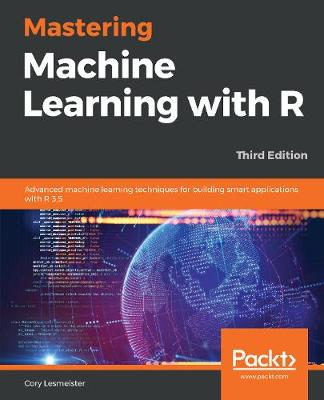 Mastering Machine Learning with R: Advanced machine learning techniques for building smart applications with R 3.5, 3rd Edition (Paperback)