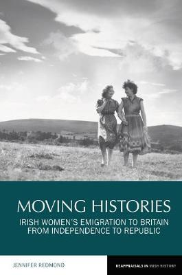 Moving Histories: Irish Women's Emigration to Britain from Independence to Republic - Reappraisals in Irish History 14 (Paperback)