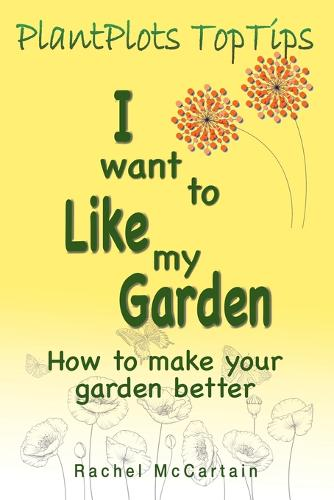 I want to like my Garden: how to make your garden better - PlantPlots TopTips 1 (Paperback)
