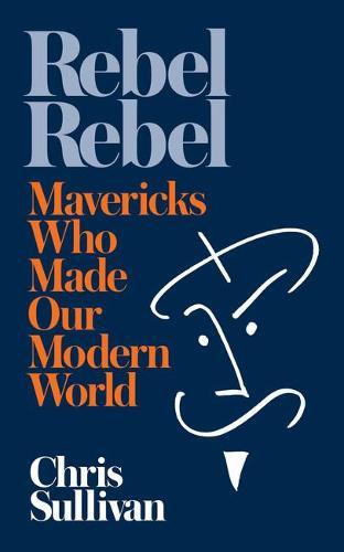 Rebel Rebel: How Mavericks Made Our Modern World (Paperback)