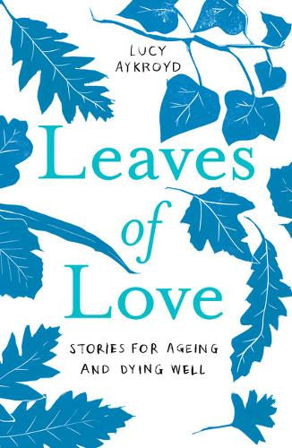 Leaves of Love: Stories for Ageing and Dying Well (Paperback)