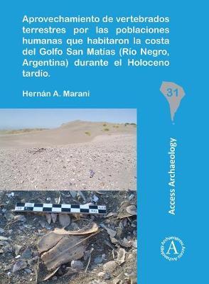 Aprovechamiento de vertebrados terrestres por las poblaciones humanas que habitaron la costa del Golfo San Matias (Rio Negro, Argentina) durante el Holoceno tardio - South American Archaeology Series (Paperback)