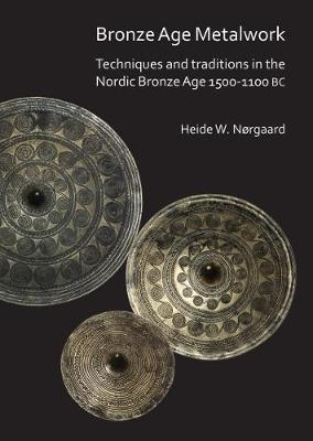 Bronze Age Metalwork: Techniques and traditions in the Nordic Bronze Age 1500-1100 BC (Paperback)